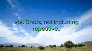 200 Shots, not including repetitive…