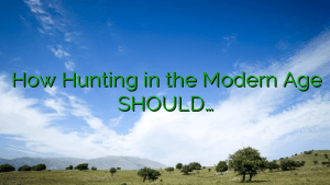How Hunting in the Modern Age SHOULD…