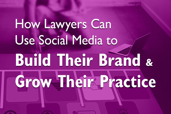How Lawyers Can Use Social Media to Build Their Brand & Grow Their Practice