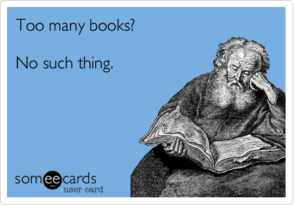 No such thing as too many books Someecards