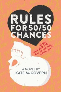 Rules for 50/50 Chances by Kate McGovern   A Young Adult contemporary book about a girl who is dealing with the possibility of being at risk for Huntington's Disease.