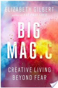 Big Magic: Creative Living Beyond Fear by Elizabeth Gilbert | Book Review