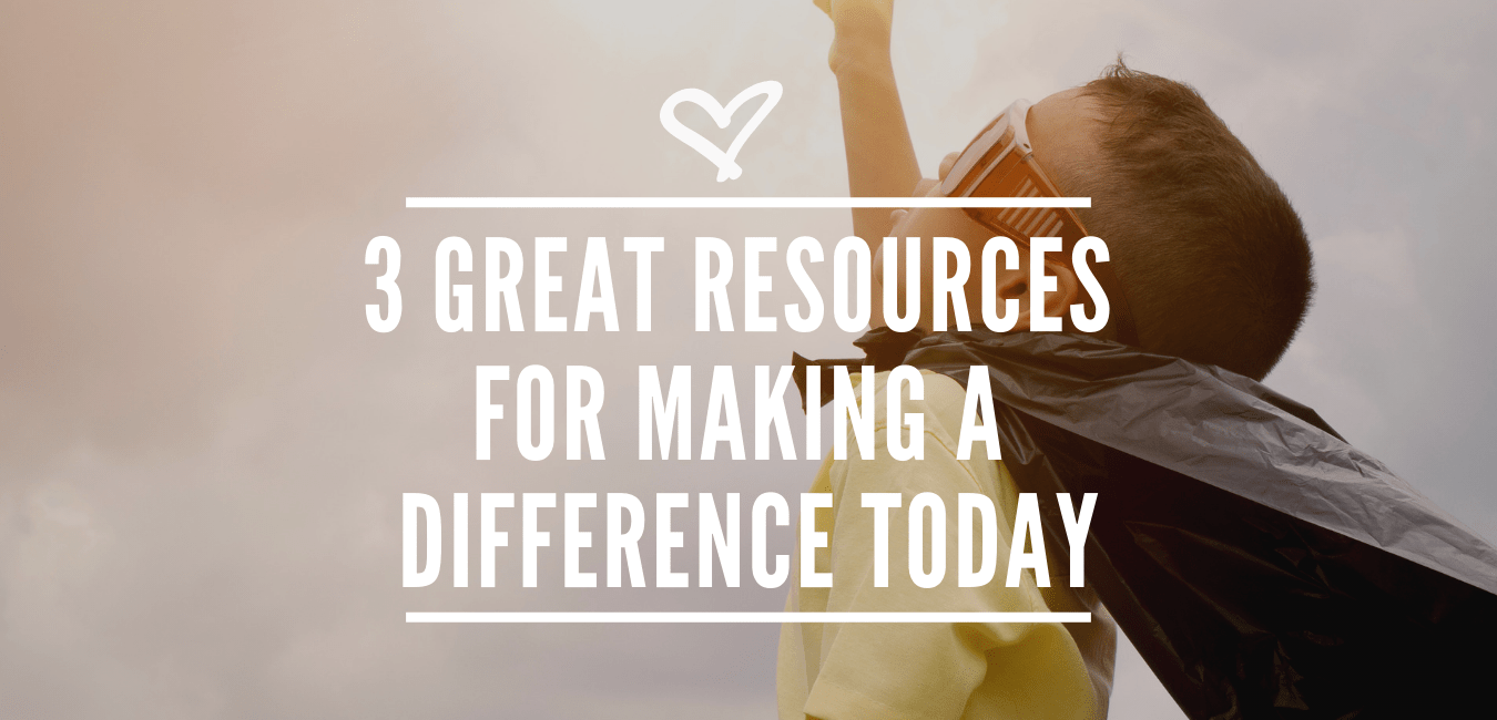 3 GREAT RESOURCES FOR MAKING A DIFFERENCE TODAY