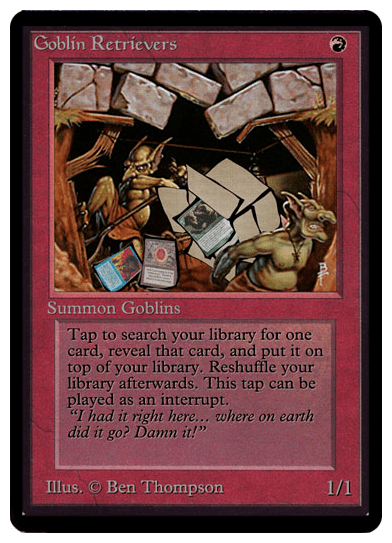 Goblin Retriever. Costs R. Type - Goblins. Tap to search your library for one card, reveal that card, and put it on top of your library. Reshuffle your library afterwards. This tap can be played as an interrupt. 1/1.