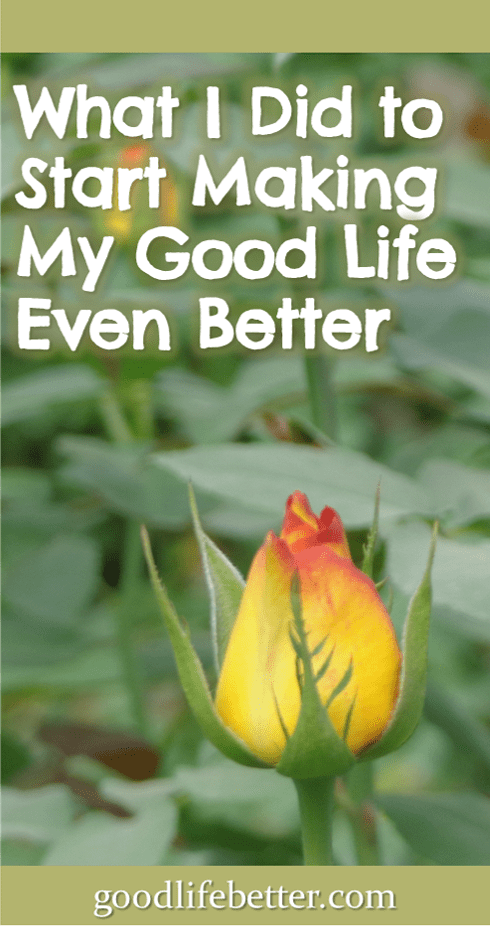 What I Did to Start Making My Good Life Even Better
