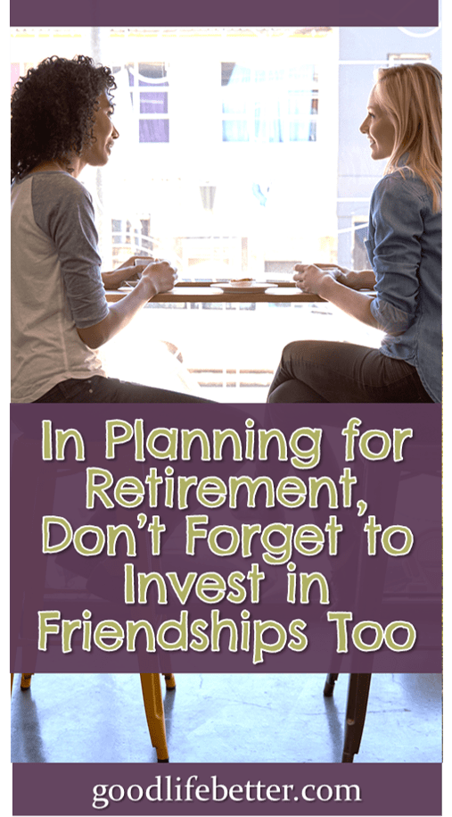Investing in your friendships is important as you get closer to retirement.