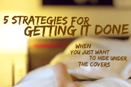 These 4 strategies will help you get it done--even if you would rather hide under the covers!