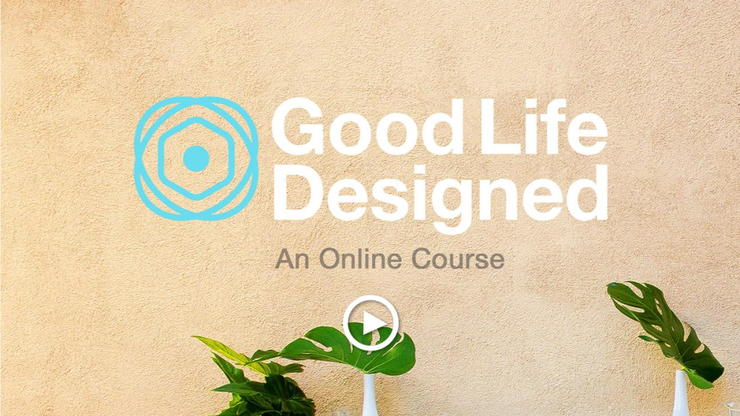 Good Life Designed - An Online Course