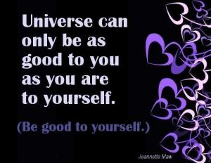 universe can only be as good to you as you are to yourself