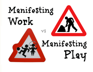 manifesting work vs manifesting play