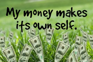 My money makes its own self. http://goodvibeblog.com/all-money-is-not-created-equal/