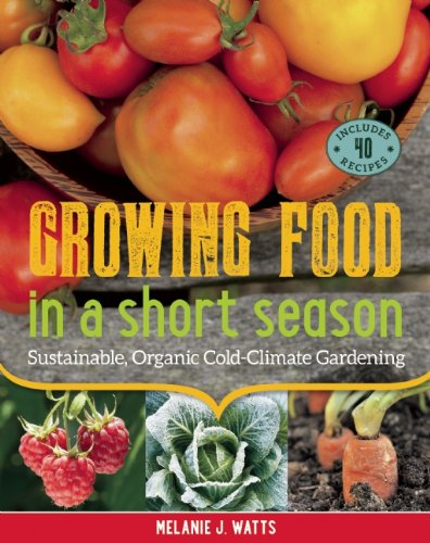 Growing Food in a Short Season: Sustainable, Organic Cold-Climate Gardening