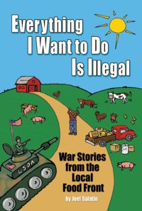 Everything I Want To Do Is Illegal: War Stories from the Local Food Front