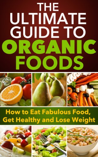 Organic Foods: The Ultimate Guide to Organic Foods – How to Eat Fabulous Food, Get Healthy and Lose Weight