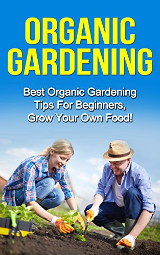 Organic Gardening: Best Organic Gardening Tips for  Beginners. Grow Your Own Food! (Gardening Techniques, Health, Ecology, Organic Farming, Growing Vegetables, Healthy Food, Healthy Diet)