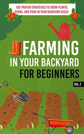 Farming In Your Backyard for Beginners Vol.2 –  Use Proven Strategies to Grow Plants, Herbs, and Food in Your Backyard Easily (Best Guide To Grow Organic … Farming, Backyard Farming Strategies)
