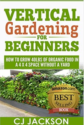 Vertical Gardening for Beginners: How To Grow 40 Pounds of Organic Food in a 4×4 Space Without a Yard (vertical gardening, urban gardening, urban homestead, … survival guides, survivalist series)