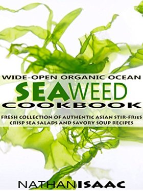Healthy Cookbook: Wide-Open Organic Ocean Seaweed Cookbook: A Fresh Collection Of Authentic Asian Stir-Fries Crisp Sea Salads And Savory Soup Recipes (Organic … : Nutrition & Natural Foods Recipes Book 1)