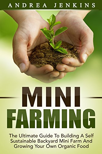 Mini Farming: The Ultimate Guide To Building A Self Sustainable Backyard Mini Farm And Growing Your Own Organic Food (Mini Farming For Beginners, Homesteading, Backyard Chickens)