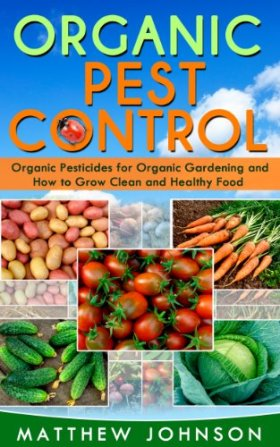 Organic Pest Control: Organic Pesticides for Organic Gardening and How to Grow Clean and Healthy Food (How to Grow Food, Organic Gardening, Pest Control, … food, Healthy Food, Natural Pest Control)
