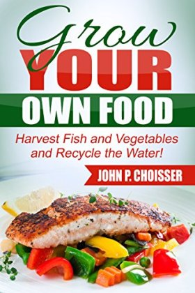 Grow Your Own Food: Harvest Fish and Vegetables and Recycle the Water