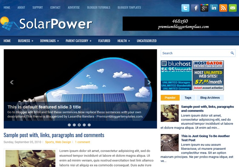 SolarPower Blue Blogger Template. Blogger Themes. Free Blogspot templates for your blogger blog. Best suitable for news blog templates. Ads ready blogspot templates help for add adsense ad code and easily showing adsence ads in your blog. Adapted from WordPress templates are converted from WordPress themes. It is help for take your rich. Blogger magazine template specially designed for magazine blogs. The writers can utilize this themes for take blog attractive to users. Elegant themes are more used themes in most of the blogs. Use minimalist blog templates for rich look for your blog. Free premium blogger themes means, themes authors release two types of themes. One is premium another one is free. Premium templates given for cost but free themes given for no cost. You no need pay From California, USA. $10 USD, or $20 USD and more. But premium buyers get more facilities from authors But free buyers. If you run game or other animation oriented blogs, and you can try with Anime blog templates. Today the world is fashion world. So girls involve to the criteria for make their life fashionable. So we provide fashion blogger themes for make your fashionable. News is most important concept of the world. Download news blogger templates for publishing online news. You can make your blog as online shopping store. Get Online shopping store blogger template to sell your product. Navigation is most important to users find correct place. Download drop down menu, page navigation menu, breadcrumb navigation menu and vertical dropdown menu blogspot themes for free. Google Guide to blogging tips and tricks for bloggers. Google bloggers can get blogspot trick and tips for bloggers. Blog templates portfolio professional blogspot themes, You can store your life moments with your blogs with personal pages templates. Video and movie blogs owners get amazing movie blog themes for their blogs. Business templates download. We publish blogger themes for photographers. Photographers easily sha