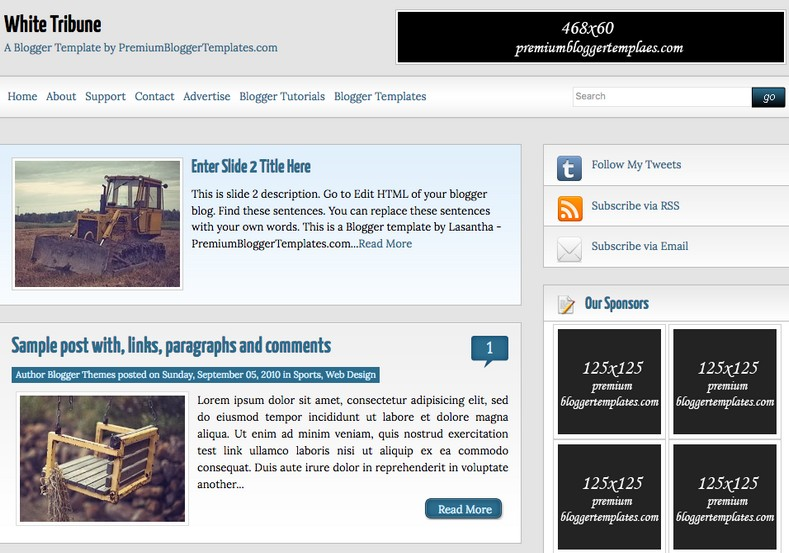 White Tribune Blogger Template. Blogger Themes. Free Blogspot templates for your blogger blog. Best suitable for news blog templates. Ads ready blogspot templates help for add adsense ad code and easily showing adsence ads in your blog. Adapted from WordPress templates are converted from WordPress themes. It is help for take your rich. Blogger magazine template specially designed for magazine blogs. The writers can utilize this themes for take blog attractive to users. Elegant themes are more used themes in most of the blogs. Use minimalist blog templates for rich look for your blog. Free premium blogger themes means, themes authors release two types of themes. One is premium another one is free. Premium templates given for cost but free themes given for no cost. You no need pay From California, USA. $10 USD, or $20 USD and more. But premium buyers get more facilities from authors But free buyers. If you run game or other animation oriented blogs, and you can try with Anime blog templates. Today the world is fashion world. So girls involve to the criteria for make their life fashionable. So we provide fashion blogger themes for make your fashionable. News is most important concept of the world. Download news blogger templates for publishing online news. You can make your blog as online shopping store. Get Online shopping store blogger template to sell your product. Navigation is most important to users find correct place. Download drop down menu, page navigation menu, breadcrumb navigation menu and vertical dropdown menu blogspot themes for free. Google Guide to blogging tips and tricks for bloggers. Google bloggers can get blogspot trick and tips for bloggers. Blog templates portfolio professional blogspot themes, You can store your life moments with your blogs with personal pages templates. Video and movie blogs owners get amazing movie blog themes for their blogs. Business templates download. We publish blogger themes for photographers. Photographers easily share