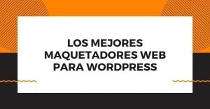 maquetador web para wordpress es aquel plugin que te ayudará en cinstruir una página acorde a tus objetivos y negocios