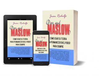 POR QUÉ MASLOW?, Como usar su Teoría para permanecer en el Poder para Siempre de Juan Rodulfo