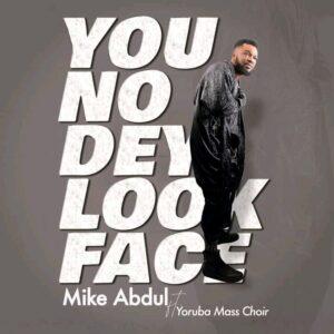 Mike Abdul You No Dey Look Face Ft Yoruba Mass Choir
