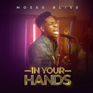 DOWNLOAD MP3: In Your Hands – Moses Bliss