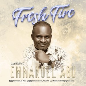 DOWNLOAD MP3: Fresh Fire – Emmanuel Abu