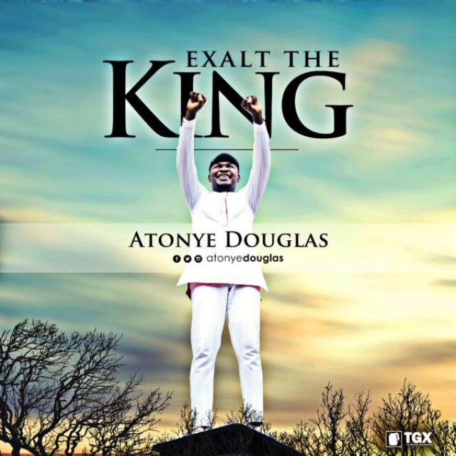 DOWNLOAD Music: Atonye Douglas - Exalt The King • Gospel Music