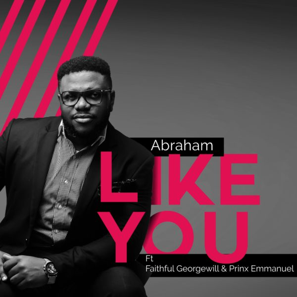 Abraham Ft. Faithful Georgewil & Prinx Emmanuel – Like You