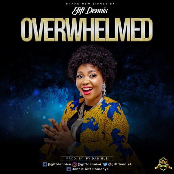 Free Download] Gift Dennis - Overwhelmed » Gospel Songs 2019