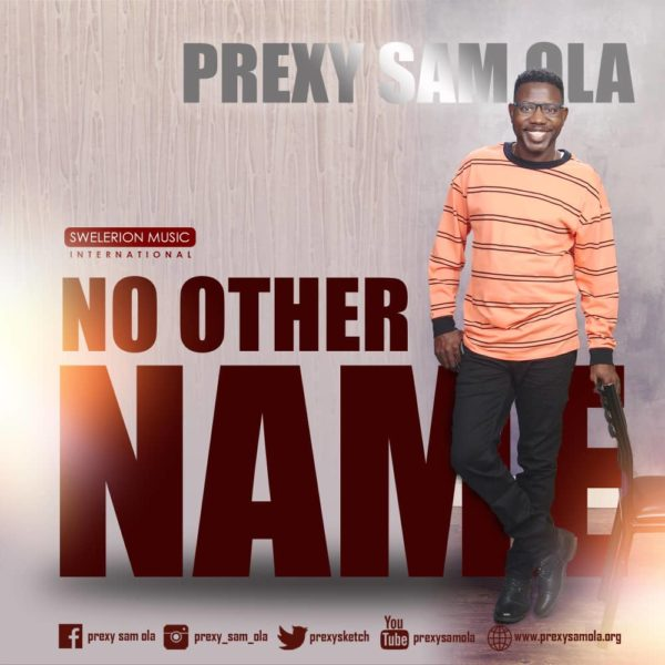 Prexy-Sam-Ola-No-Other-Name [Music + Lyrics] Prexy Sam Ola – No Other Name