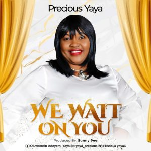 PRECIOUS YAYA – WE WAIT ON YOU