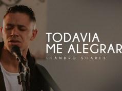 Todavia Me Alegrarei - Leandro Soares