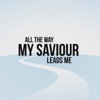 Lyrics to All the way my Savior leads me