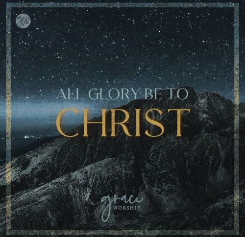 """GRACE WORSHIP RELEASES """"ALL GLORY BE TO CHRIST"""""""