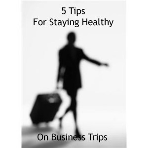 5 Tips For Staying Healthy On Business Trips