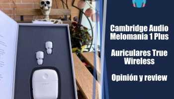 Cambridge Audio Melomania 1 Plus Auriculares True Wireless - Opinión y review