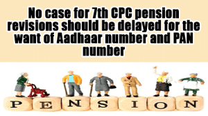 No-case-for-7th-CPC-pension-revisions-should-be-delayed-for-the-want-of-Aadhaar-number-and-PAN-number