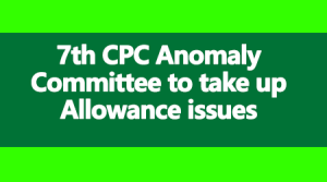 7th CPC Anomaly Committee to take up Allowance issues