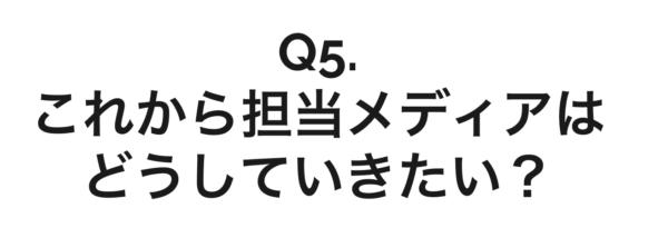 Q5. これから担当メディアをどうしていきたい?