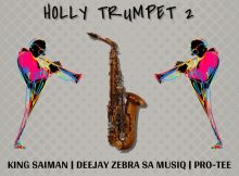 King Saiman ft. Pro-Tee & DeeJay Zebra SA Musiq - Holly Trumpet 2