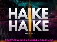 Worst Behavior Ft. Diskwa & Ndloh Jnr - Haike Haike (Remix Edit)