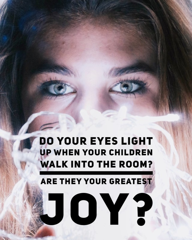 Does your face light up when your children enter the room?