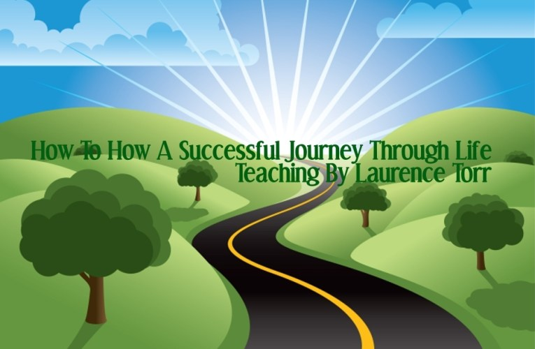 How To Have a Successful Journey Through Life – By Laurence Torr