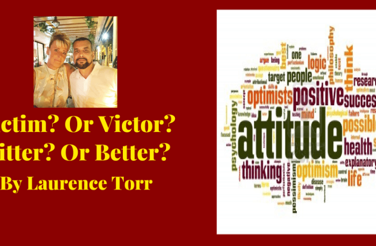 Victim? or Victor?  Bitter? or Better? By Laurence Torr
